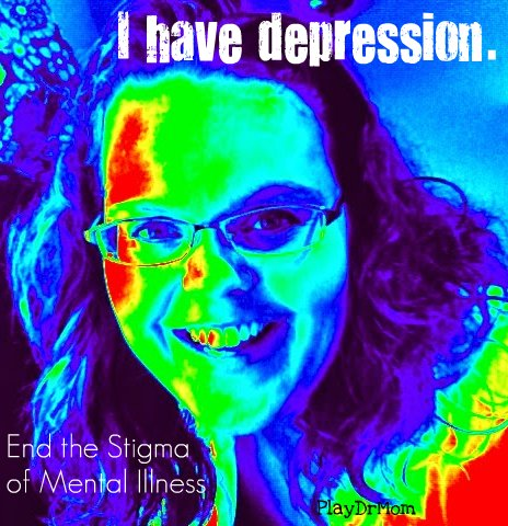 I have Depression.  PlayDrMom  shares her story in hopes to help END THE STIGMA of mental illness.
