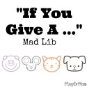 """If You Give A ..."" Mad Lib created by PlayDrMom"